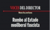 VOCES DEL DIRECTOR Rumbo al Estado neoliberal fascista