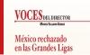 VOCES DEL DIRECTOR México rechazado en las Grandes Ligas
