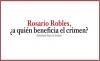 Rosario Robles, ¿A quién beneficia el crimen?