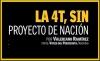 LA 4T, SIN Proyecto de Nación ATRASO O INDEFINICIÓN DE LAS METAS DEL ACTUAL GOBIERNO