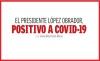 EL PRESIDENTE LÓPEZ OBRADOR, POSITIVO A COVID-19