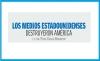 LOS MEDIOS ESTADOUNIDENSES DESTRUYERON AMÉRICA