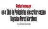 Rinden homenaje  en el Club de Periodistas al escritor cubano Reynaldo Pérez Marcheco