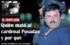El Chapo sabe quién mató al cardenal Posadas y porqué